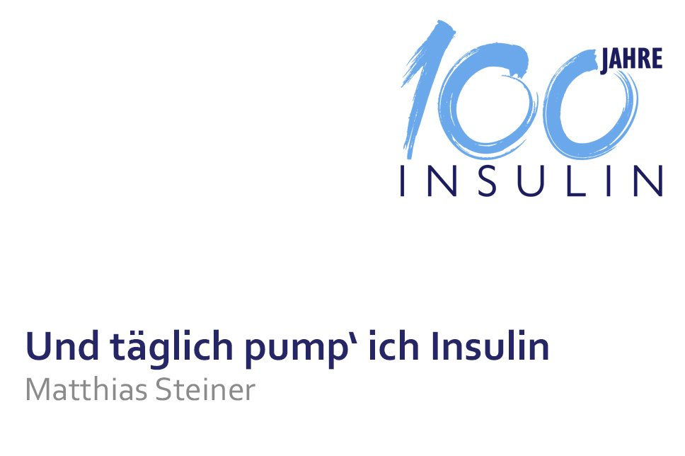 Vortrag 100 Jahre Insulin Matthias Steiner Und täglich pump´ ich Insulin
